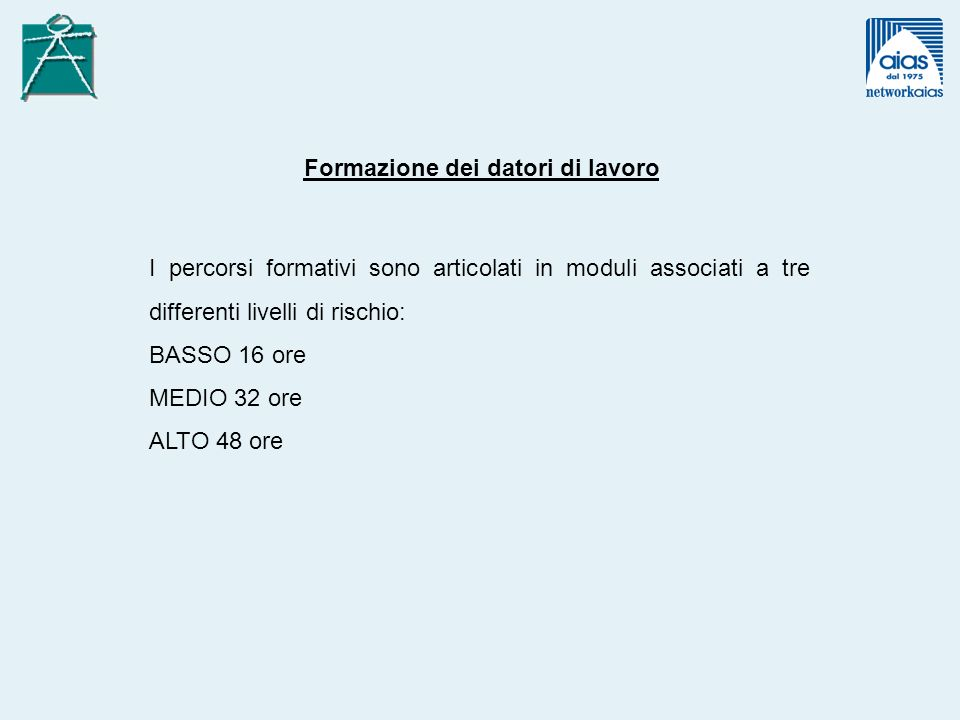 Formazione dei datori di lavoro I percorsi formativi sono articolati in moduli associati a tre differenti livelli di rischio: BASSO 16 ore MEDIO 32 or
