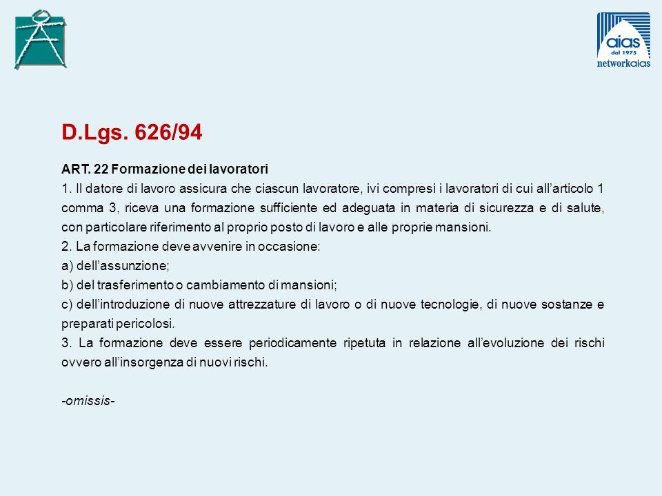 D.Lgs. 626/94 ART. 22 Formazione dei lavoratori 1. Il datore di lavoro assicura che ciascun lavoratore, ivi compresi i lavoratori di cui allarticolo 1