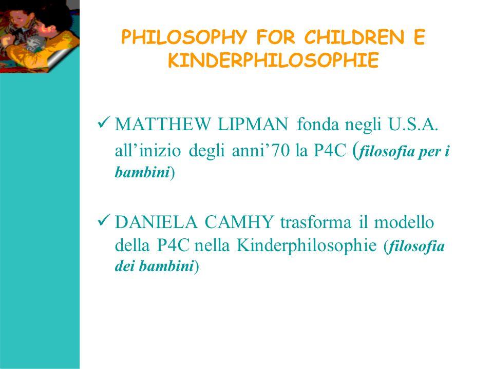 PHILOSOPHY FOR CHILDREN E KINDERPHILOSOPHIE MATTHEW LIPMAN fonda negli U.S.A. allinizio degli anni70 la P4C ( filosofia per i bambini) DANIELA CAMHY t