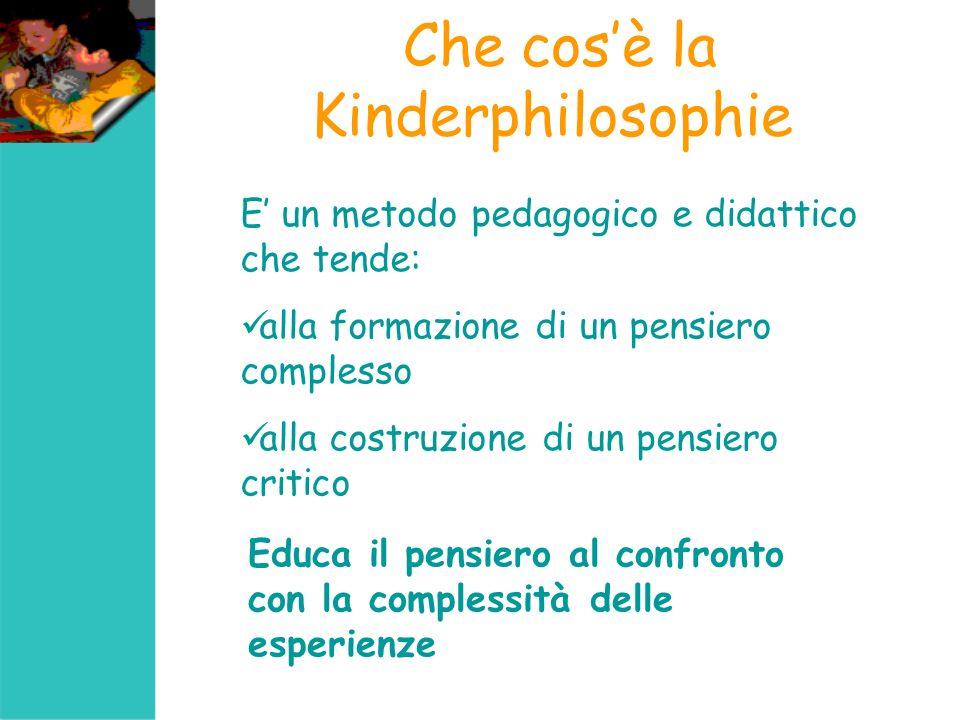 Che cosè la Kinderphilosophie E un metodo pedagogico e didattico che tende: alla formazione di un pensiero complesso alla costruzione di un pensiero c