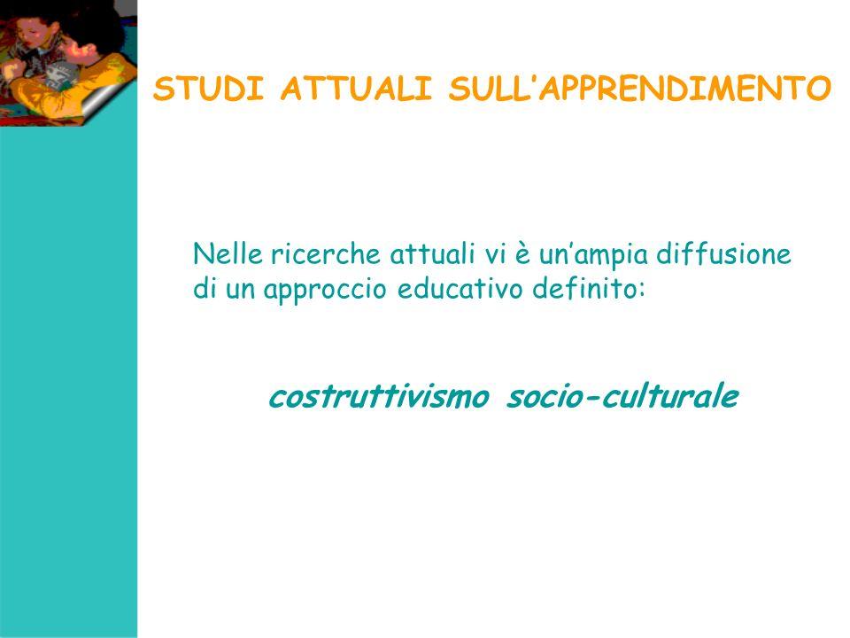 STUDI ATTUALI SULLAPPRENDIMENTO Nelle ricerche attuali vi è unampia diffusione di un approccio educativo definito: costruttivismo socio-culturale