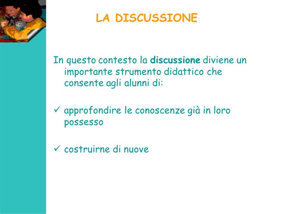 LA DISCUSSIONE In questo contesto la discussione diviene un importante strumento didattico che consente agli alunni di: approfondire le conoscenze già