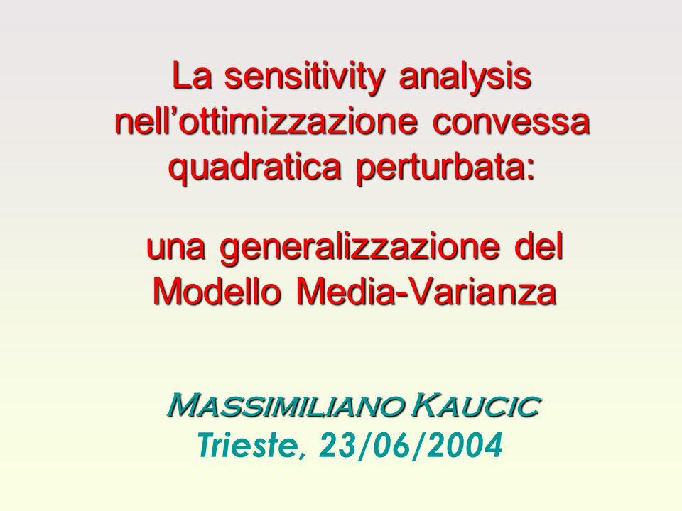 La sensitivity analysis nellottimizzazione convessa quadratica perturbata: una generalizzazione del Modello Media-Varianza Massimiliano Kaucic Trieste, 23/06/2004