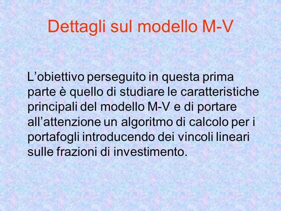 Dettagli sul modello M-V Lobiettivo perseguito in questa prima parte è quello di studiare le caratteristiche principali del modello M-V e di portare allattenzione un algoritmo di calcolo per i portafogli introducendo dei vincoli lineari sulle frazioni di investimento.