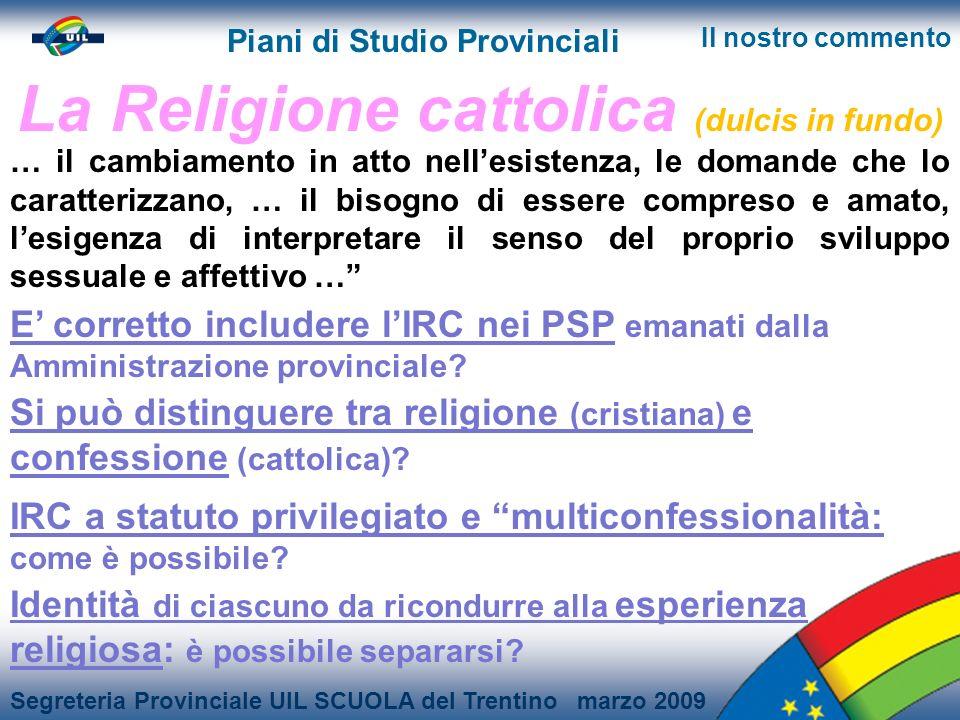 Segreteria Provinciale UIL SCUOLA del Trentino marzo 2009 Piani di Studio Provinciali Il nostro commento La Religione cattolica (dulcis in fundo) E corretto includere lIRC nei PSP emanati dalla Amministrazione provinciale.