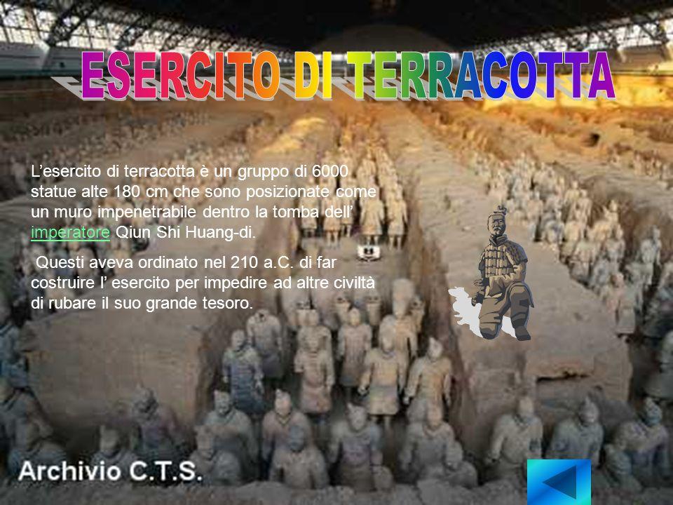 Lesercito di terracotta è un gruppo di 6000 statue alte 180 cm che sono posizionate come un muro impenetrabile dentro la tomba dell imperatore Qiun Shi Huang-di.