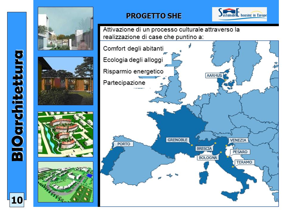 PROGETTO SHE BIOarchitettura 10 Attivazione di un processo culturale attraverso la realizzazione di case che puntino a: Comfort degli abitanti Ecologia degli alloggi Risparmio energetico Partecipazione