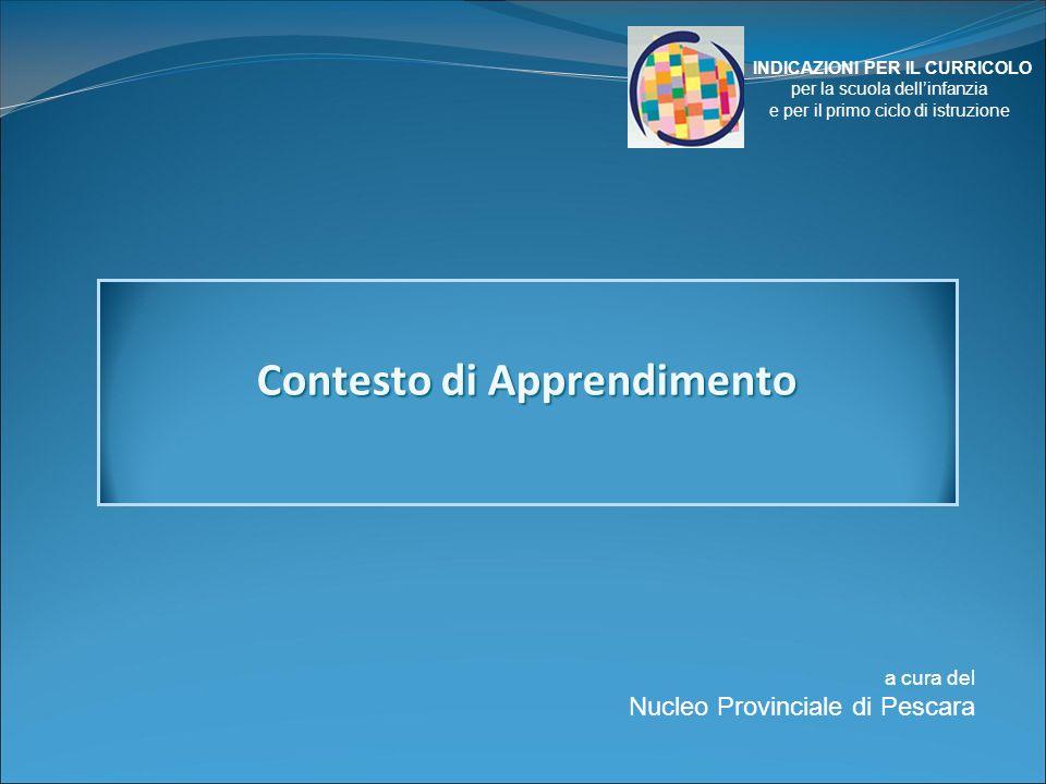 a cura del Nucleo Provinciale di Pescara INDICAZIONI PER IL CURRICOLO per la scuola dellinfanzia e per il primo ciclo di istruzione Contesto di Apprendimento