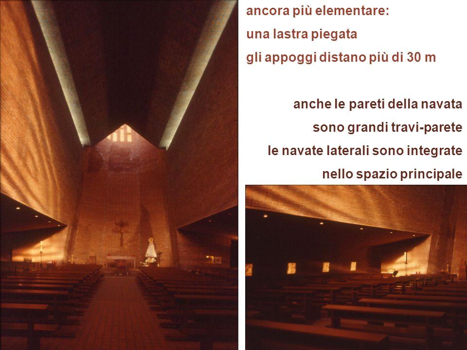 ancora più elementare: una lastra piegata gli appoggi distano più di 30 m anche le pareti della navata sono grandi travi-parete le navate laterali son