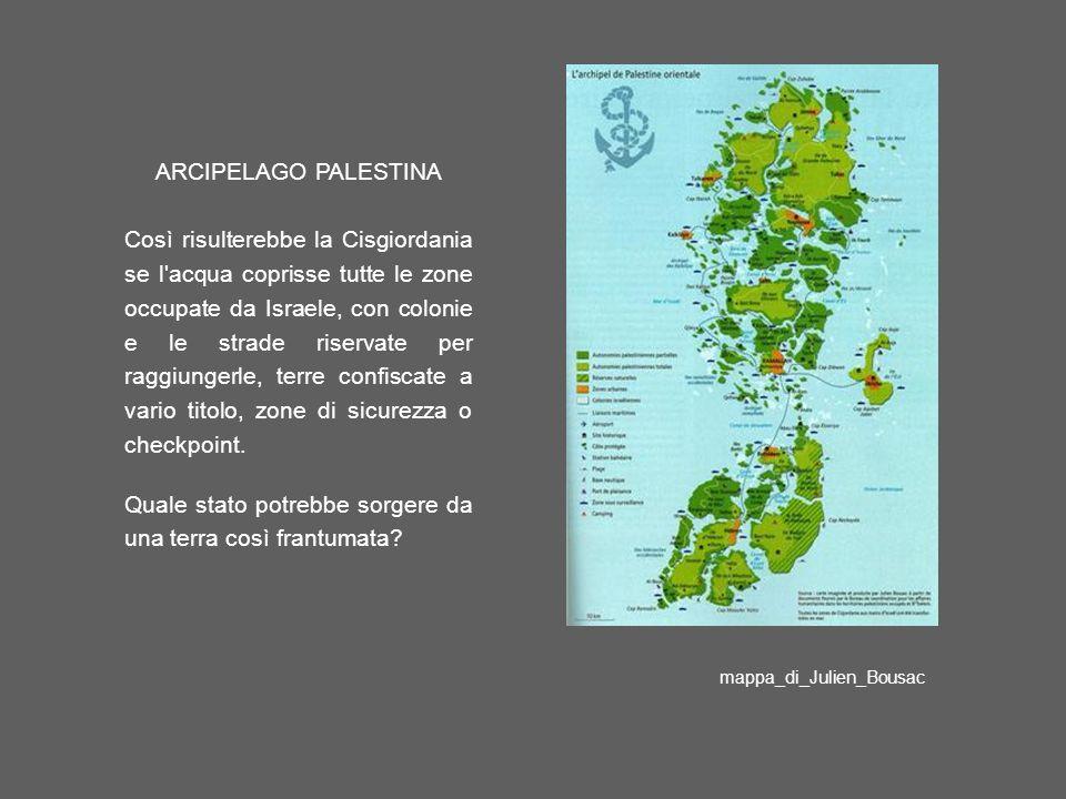 ARCIPELAGO PALESTINA Così risulterebbe la Cisgiordania se l acqua coprisse tutte le zone occupate da Israele, con colonie e le strade riservate per raggiungerle, terre confiscate a vario titolo, zone di sicurezza o checkpoint.