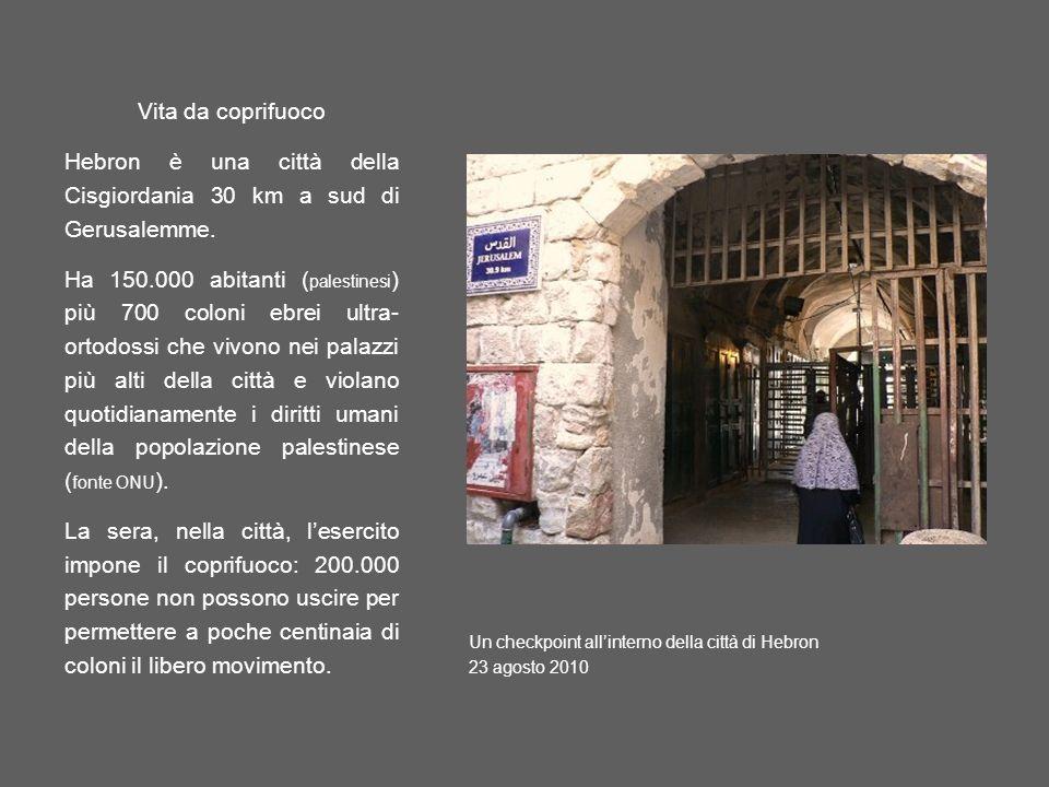 Vita da coprifuoco Hebron è una città della Cisgiordania 30 km a sud di Gerusalemme. Ha 150.000 abitanti ( palestinesi ) più 700 coloni ebrei ultra- o