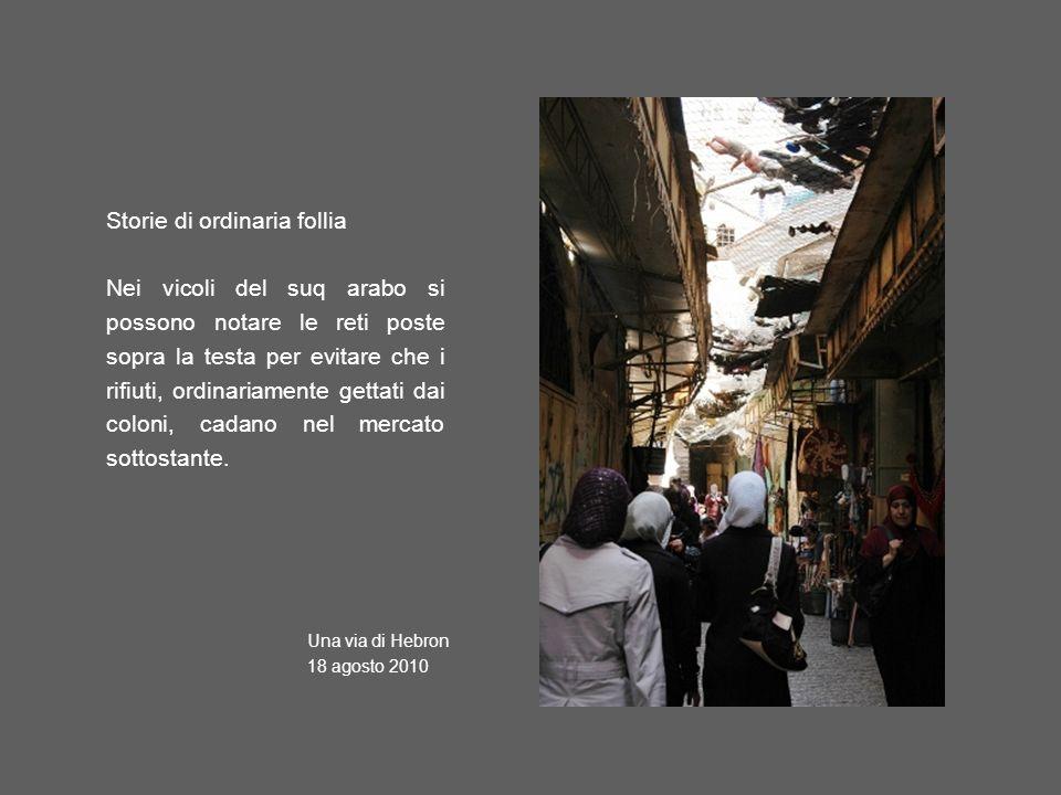 Storie di ordinaria follia Nei vicoli del suq arabo si possono notare le reti poste sopra la testa per evitare che i rifiuti, ordinariamente gettati dai coloni, cadano nel mercato sottostante.