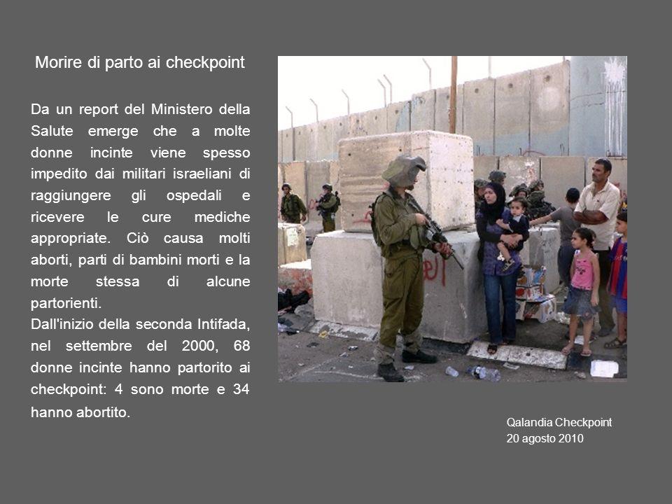 Qalandia Checkpoint 20 agosto 2010 Morire di parto ai checkpoint Da un report del Ministero della Salute emerge che a molte donne incinte viene spesso impedito dai militari israeliani di raggiungere gli ospedali e ricevere le cure mediche appropriate.