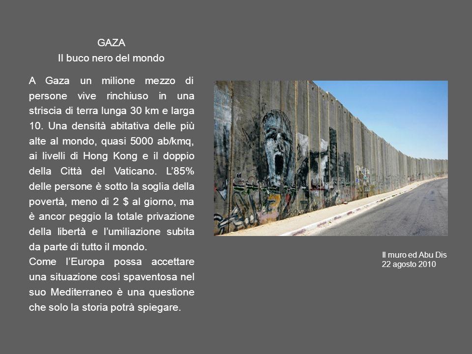 GAZA Il buco nero del mondo A Gaza un milione mezzo di persone vive rinchiuso in una striscia di terra lunga 30 km e larga 10. Una densità abitativa d