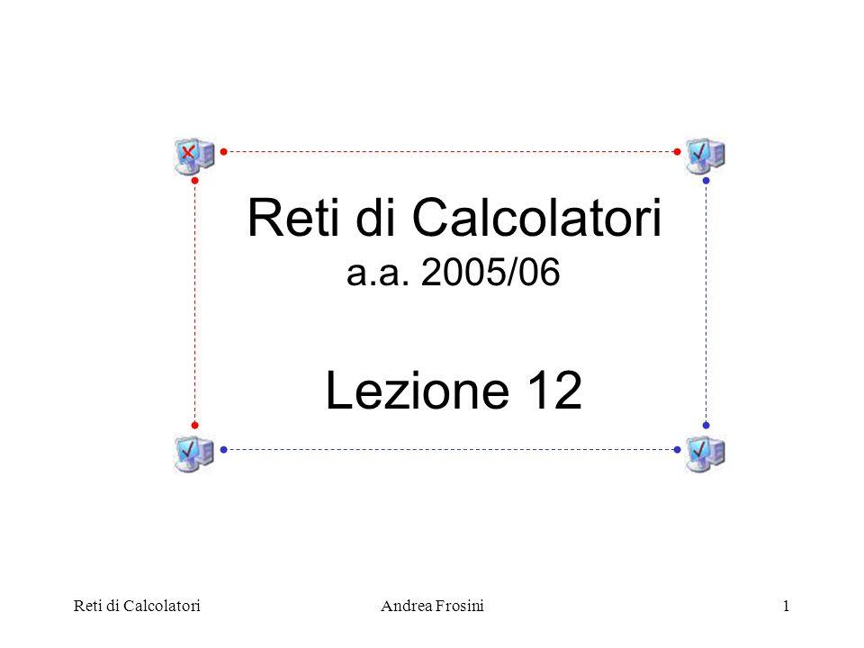 Reti di CalcolatoriAndrea Frosini1 Reti di Calcolatori a.a. 2005/06 Lezione 12