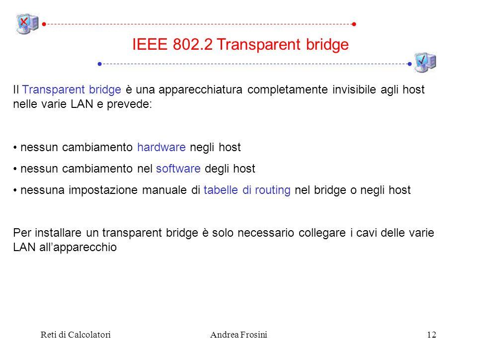 Reti di CalcolatoriAndrea Frosini12 Il Transparent bridge è una apparecchiatura completamente invisibile agli host nelle varie LAN e prevede: nessun cambiamento hardware negli host nessun cambiamento nel software degli host nessuna impostazione manuale di tabelle di routing nel bridge o negli host Per installare un transparent bridge è solo necessario collegare i cavi delle varie LAN allapparecchio IEEE 802.2 Transparent bridge