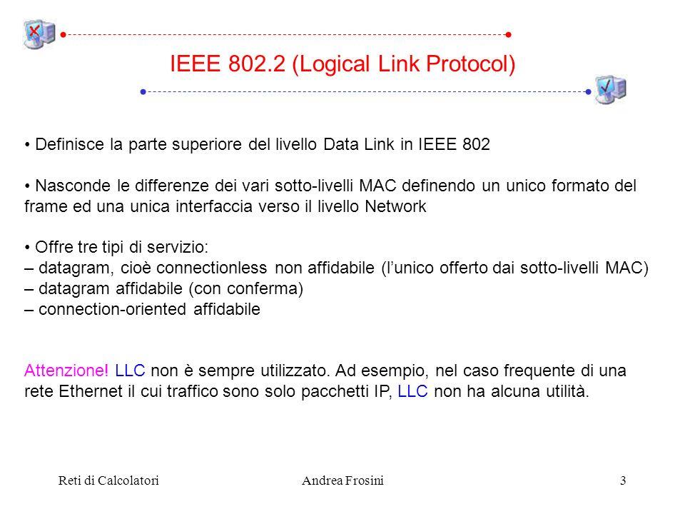 Reti di CalcolatoriAndrea Frosini14 Inizialmente la tabella di routing di un transparent bridge è vuota (nessuna configurazione manuale) La tabella viene riempita utilizzando un algoritmo chiamato backward learning: per ogni frame che giunge al bridge: legge lindirizzo hardware del calcolatore M che ha inviato il frame se non è già presente, aggiunge alla tabella di routing linformazione che il calcolatore M è raggiungibile sulla LAN dalla quale è arrivato il frame IEEE 802.2 Costruzione tabella di routing La tabella di routing del transparent bridge è dinamica, per gestire calcolatori che si accendono, si spengono o si muovono ogni volta che un frame arriva ad un bridge, listante temporale in cui è arrivato è scritto in un apposito campo del record corrispondente nella tabella di routing ogni pochi minuti il bridge esamina tutti i record della tabella di routing e cancella tutti quelli per i quali da parecchio tempo non è arrivato alcun frame