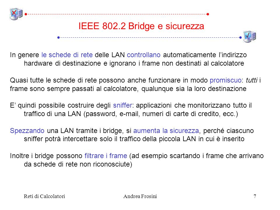 Reti di CalcolatoriAndrea Frosini18 Lobiettivo del source routing bridge è quello di massimizzare lefficienza La responsabilità del routing è affidata soprattutto agli host sulle LAN Quando un host deve spedire un frame su una LAN differente dalla propria, deve conoscere il percorso (path) da seguire: Ciascuna LAN è identificata da un numero a 12 bit Ciascun bridge è identificato da un numero a 4 bit (non univoco nella internetwork, ma univoco tra tutte le LAN collegate dal bridge) Un percorso è una successione di numeri di bridge e LAN alternati IEEE 802.2 Source routing bridge