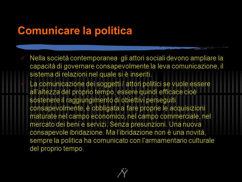 Ÿ Comunicare la politica Nella società contemporanea gli attori sociali devono ampliare la capacità di governare consapevolmente la leva comunicazione, il sistema di relazioni nel quale si è inseriti.