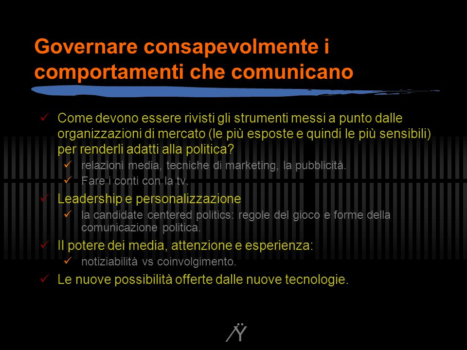 Ÿ Governare consapevolmente i comportamenti che comunicano Come devono essere rivisti gli strumenti messi a punto dalle organizzazioni di mercato (le più esposte e quindi le più sensibili) per renderli adatti alla politica.
