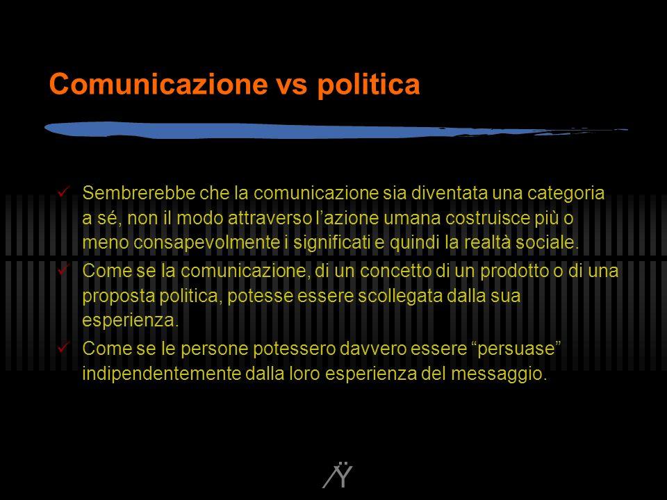 Ÿ Comunicazione vs politica Sembrerebbe che la comunicazione sia diventata una categoria a sé, non il modo attraverso lazione umana costruisce più o meno consapevolmente i significati e quindi la realtà sociale.