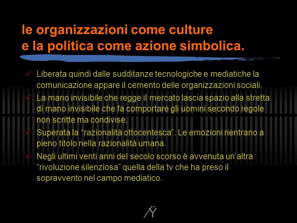 Ÿ le organizzazioni come culture e la politica come azione simbolica.