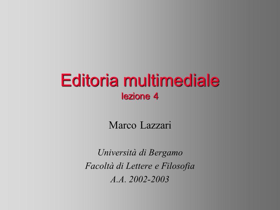 Editoria multimediale lezione 4 Marco Lazzari Università di Bergamo Facoltà di Lettere e Filosofia A.A. 2002-2003
