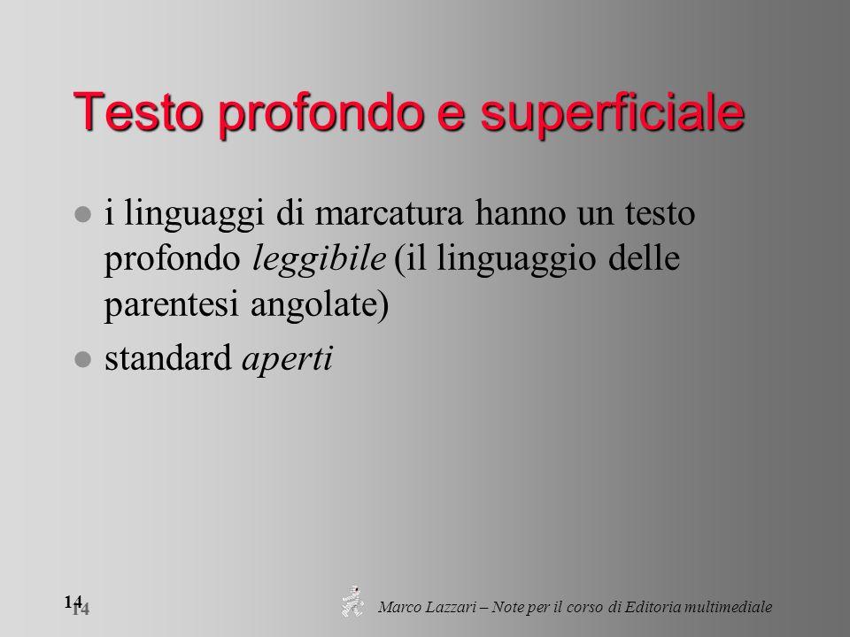 Marco Lazzari – Note per il corso di Editoria multimediale 14 Testo profondo e superficiale l i linguaggi di marcatura hanno un testo profondo leggibile (il linguaggio delle parentesi angolate) l standard aperti