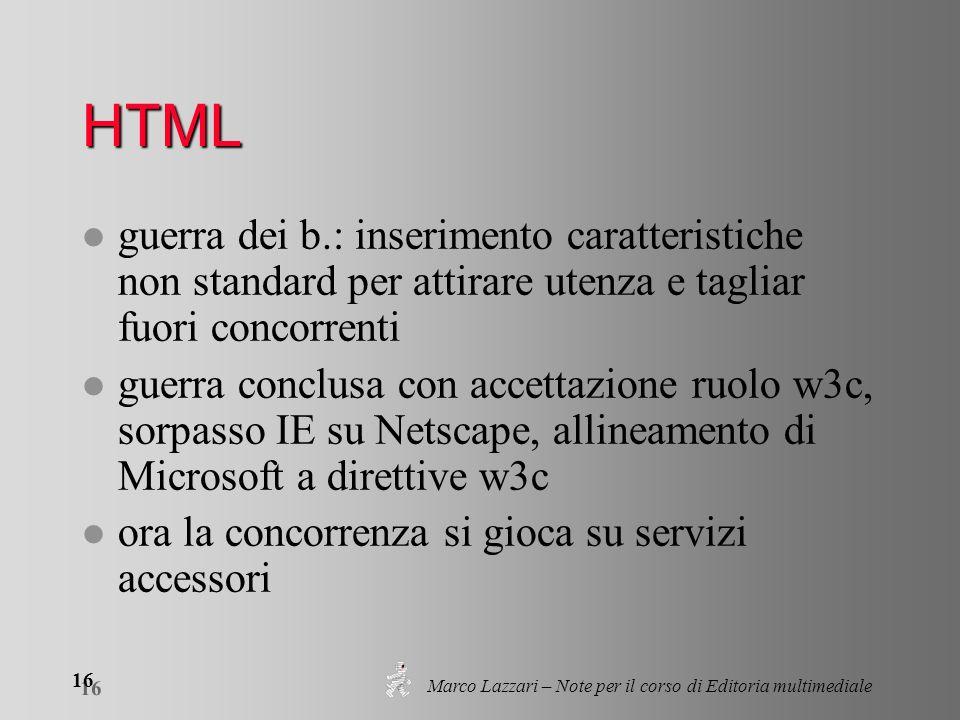 Marco Lazzari – Note per il corso di Editoria multimediale 16 HTML l guerra dei b.: inserimento caratteristiche non standard per attirare utenza e tagliar fuori concorrenti l guerra conclusa con accettazione ruolo w3c, sorpasso IE su Netscape, allineamento di Microsoft a direttive w3c l ora la concorrenza si gioca su servizi accessori