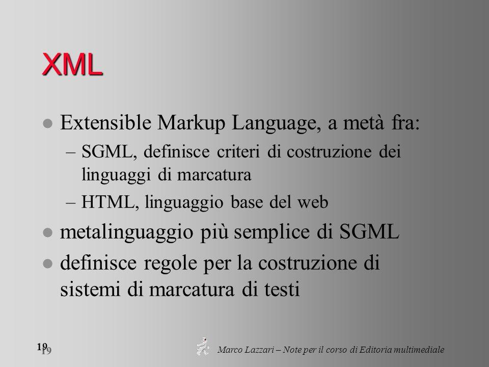 Marco Lazzari – Note per il corso di Editoria multimediale 19 XML l Extensible Markup Language, a metà fra: –SGML, definisce criteri di costruzione dei linguaggi di marcatura –HTML, linguaggio base del web l metalinguaggio più semplice di SGML l definisce regole per la costruzione di sistemi di marcatura di testi