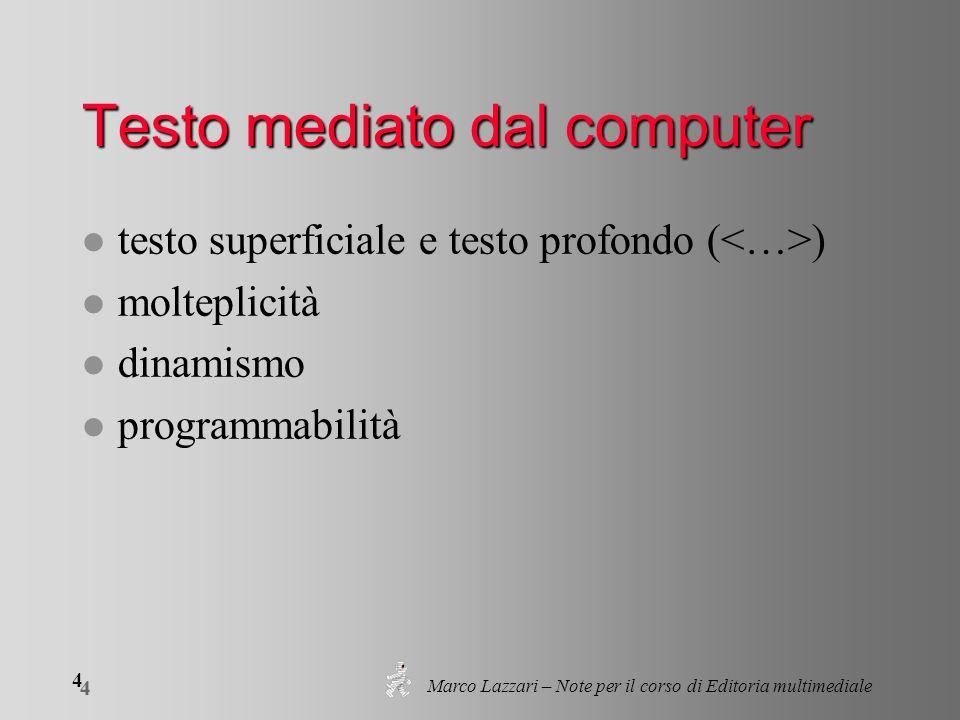 Marco Lazzari – Note per il corso di Editoria multimediale 4 4 Testo mediato dal computer l testo superficiale e testo profondo ( ) l molteplicità l dinamismo l programmabilità