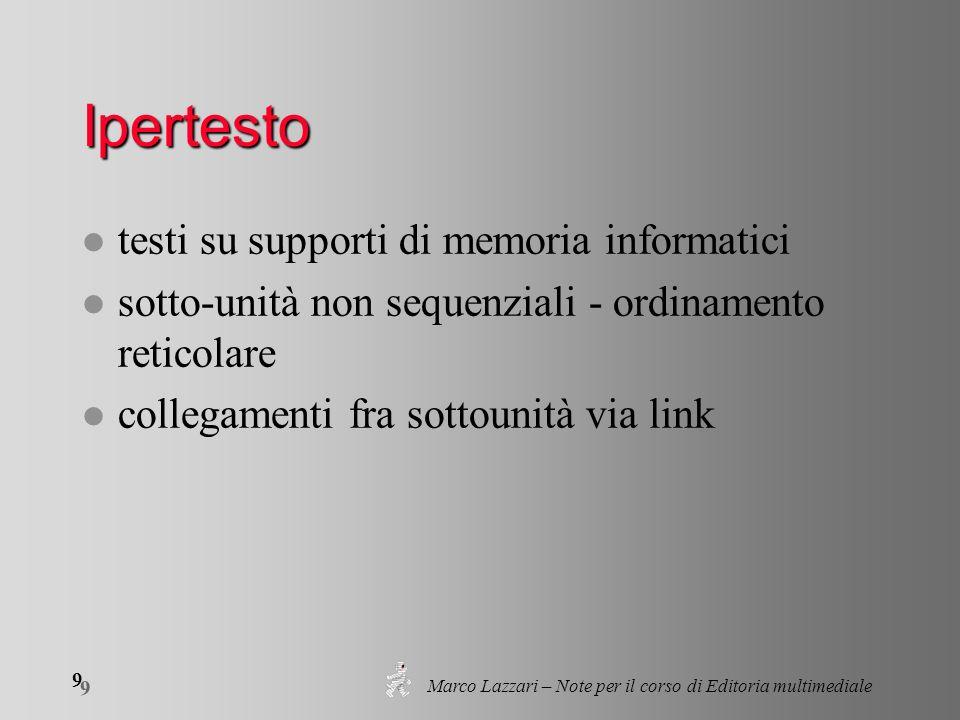 Marco Lazzari – Note per il corso di Editoria multimediale 9 9 Ipertesto l testi su supporti di memoria informatici l sotto-unità non sequenziali - ordinamento reticolare l collegamenti fra sottounità via link