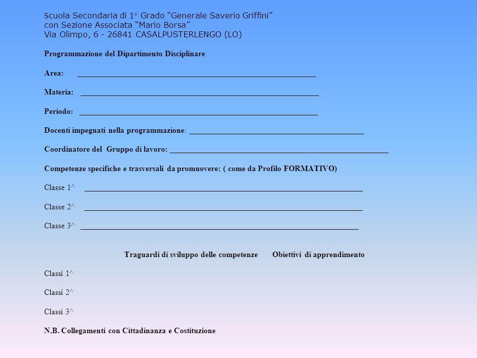 S cuola Secondaria di 1° Grado Generale Saverio Griffini con Sezione Associata Mario Borsa Via Olimpo, 6 - 26841 CASALPUSTERLENGO (LO) Programmazione del Dipartimento Disciplinare Area: ____________________________________________________________ Materia: ____________________________________________________________ Periodo: ____________________________________________________________ Docenti impegnati nella programmazione: ____________________________________________ Coordinatore del Gruppo di lavoro: _______________________________________________________ Competenze specifiche e trasversali da promuovere: ( come da Profilo FORMATIVO) Classe 1^ ______________________________________________________________________ Classe 2^ ______________________________________________________________________ Classe 3^ ______________________________________________________________________ Traguardi di sviluppo delle competenze Obiettivi di apprendimento Classi 1^ Classi 2^ Classi 3^ N.B.