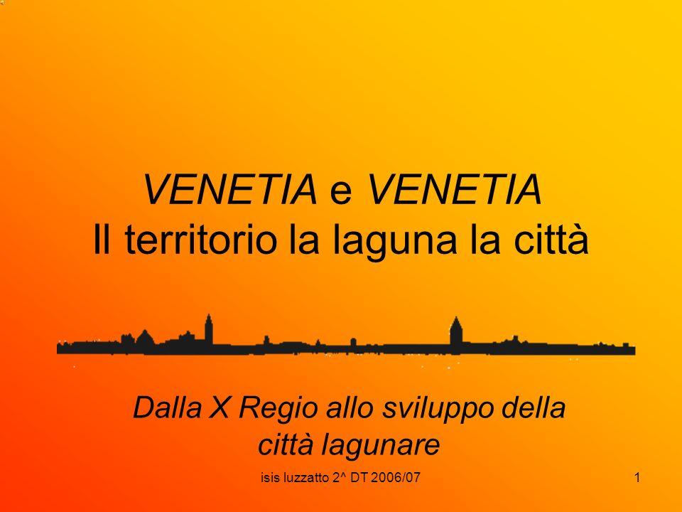 isis luzzatto 2^ DT 2006/071 VENETIA e VENETIA Il territorio la laguna la città Dalla X Regio allo sviluppo della città lagunare