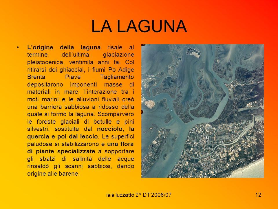 isis luzzatto 2^ DT 2006/0712 LA LAGUNA Lorigine della laguna risale al termine dellultima glaciazione pleistocenica, ventimila anni fa. Col ritirarsi