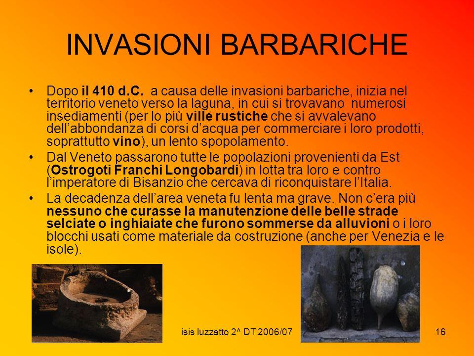 isis luzzatto 2^ DT 2006/0716 INVASIONI BARBARICHE Dopo il 410 d.C. a causa delle invasioni barbariche, inizia nel territorio veneto verso la laguna,