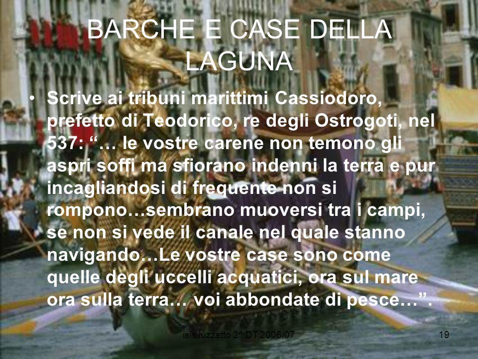 isis luzzatto 2^ DT 2006/0719 BARCHE E CASE DELLA LAGUNA Scrive ai tribuni marittimi Cassiodoro, prefetto di Teodorico, re degli Ostrogoti, nel 537: …