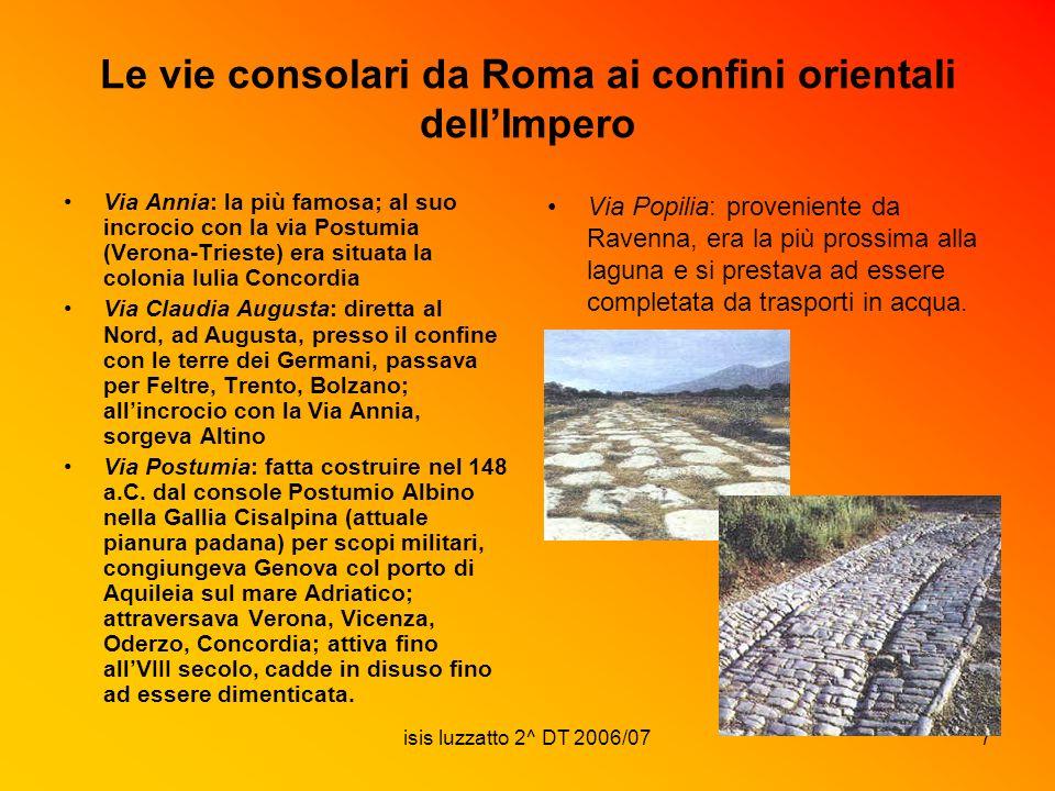 isis luzzatto 2^ DT 2006/077 Le vie consolari da Roma ai confini orientali dellImpero Via Annia: la più famosa; al suo incrocio con la via Postumia (V