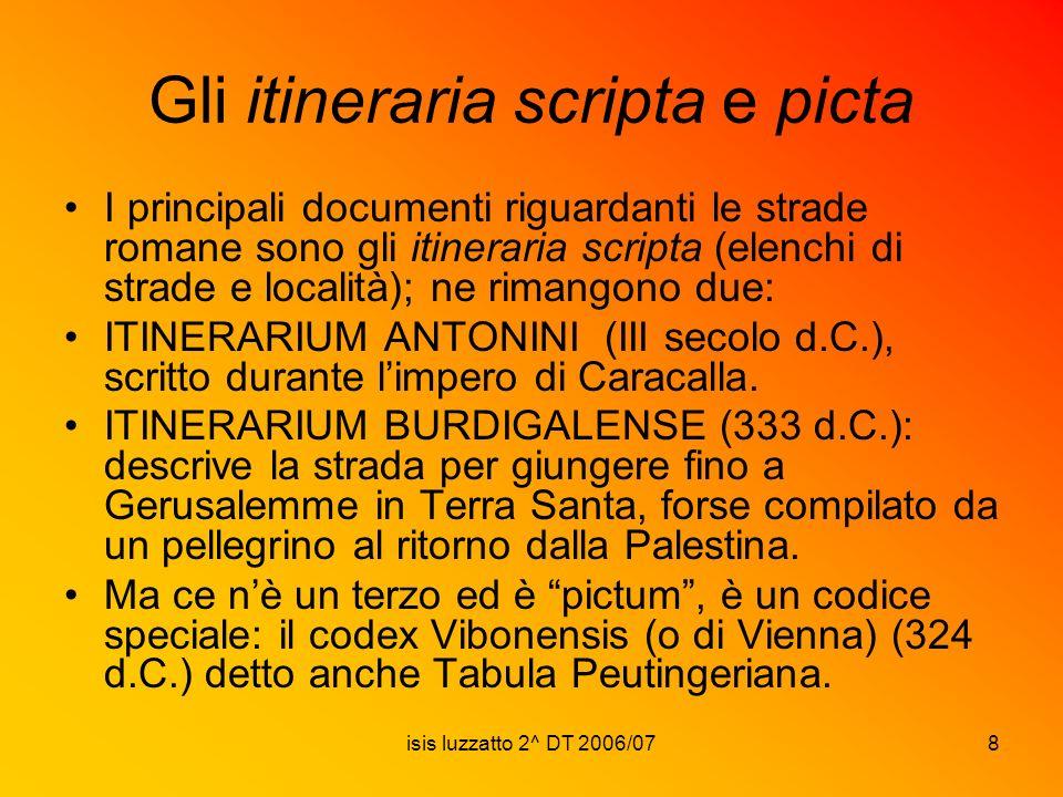 isis luzzatto 2^ DT 2006/078 Gli itineraria scripta e picta I principali documenti riguardanti le strade romane sono gli itineraria scripta (elenchi d