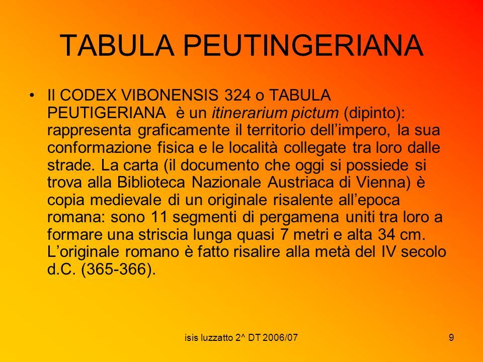 isis luzzatto 2^ DT 2006/079 TABULA PEUTINGERIANA Il CODEX VIBONENSIS 324 o TABULA PEUTIGERIANA è un itinerarium pictum (dipinto): rappresenta grafica