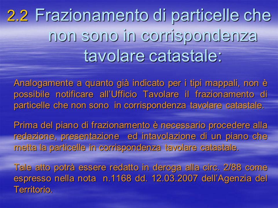 2.2 Frazionamento di particelle che non sono in corrispondenza tavolare catastale: Analogamente a quanto già indicato per i tipi mappali, non è possib