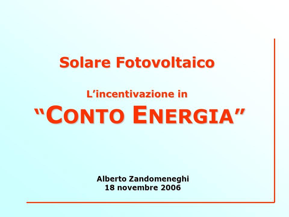 Solare Fotovoltaico Lincentivazione in C ONTO E NERGIA C ONTO E NERGIA Alberto Zandomeneghi 18 novembre 2006