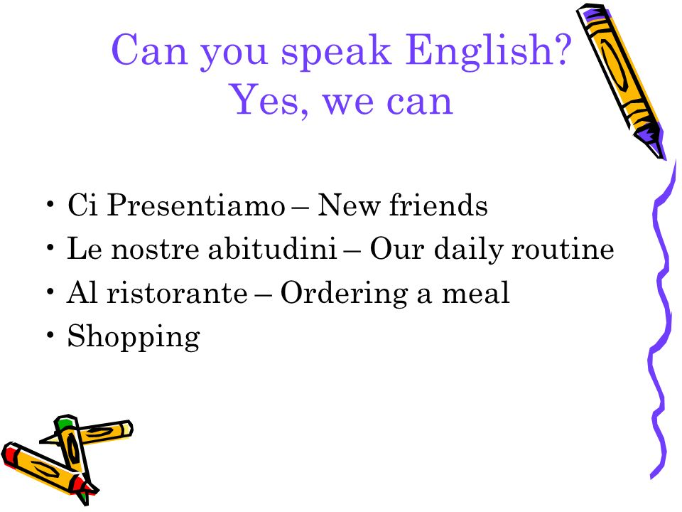 Can you speak English? Yes, we can Ci Presentiamo – New friends Le nostre abitudini – Our daily routine Al ristorante – Ordering a meal Shopping