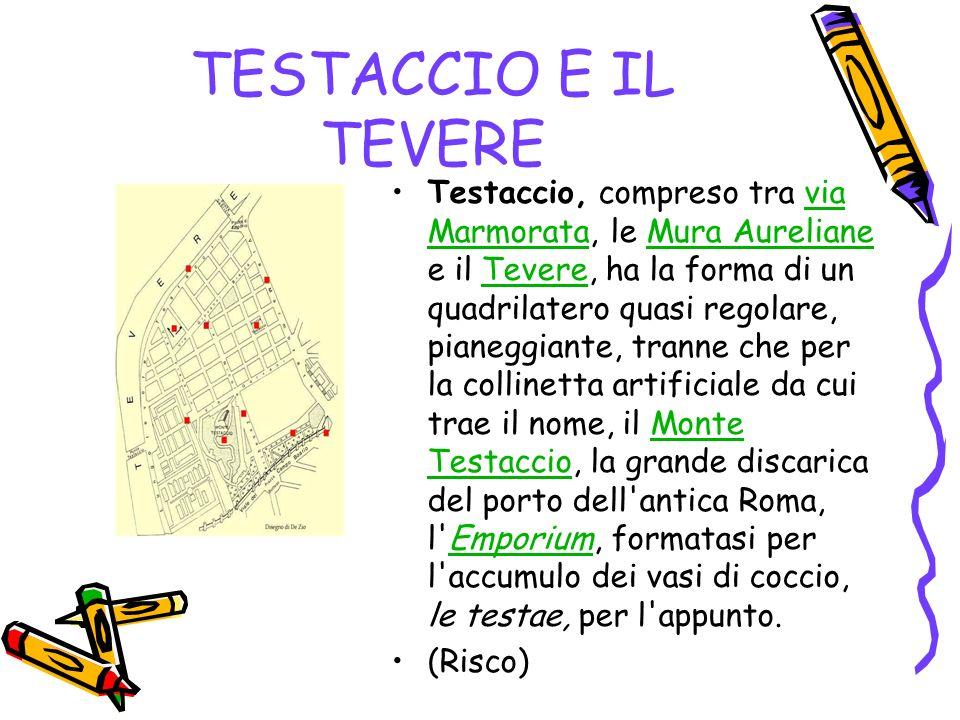 TESTACCIO E IL TEVERE Testaccio, compreso tra via Marmorata, le Mura Aureliane e il Tevere, ha la forma di un quadrilatero quasi regolare, pianeggiant