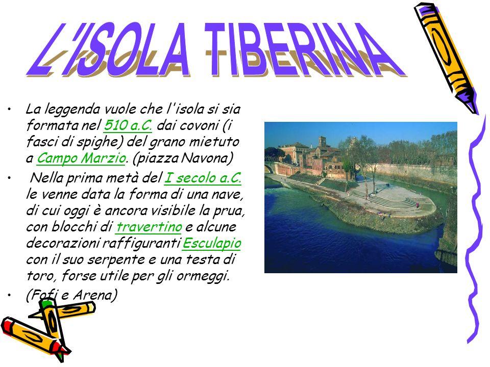 La leggenda vuole che l'isola si sia formata nel 510 a.C. dai covoni (i fasci di spighe) del grano mietuto a Campo Marzio. (piazza Navona)510 a.C.Camp