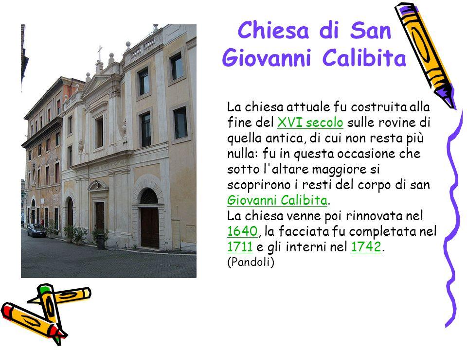 Chiesa di San Giovanni Calibita La chiesa attuale fu costruita alla fine del XVI secolo sulle rovine di quella antica, di cui non resta più nulla: fu