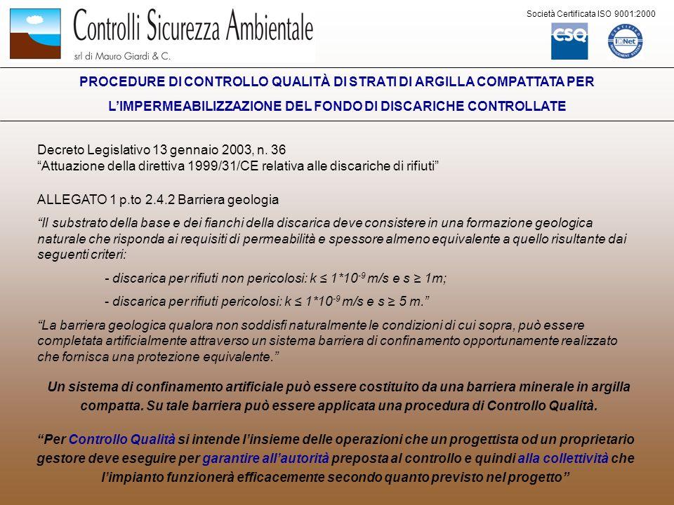 Società Certificata ISO 9001:2000 PROCEDURE DI CONTROLLO QUALITÀ DI STRATI DI ARGILLA COMPATTATA PER LIMPERMEABILIZZAZIONE DEL SUOLO DI DISCARICHE CONTROLLATE Prescrizioni tecniche minime per la scelta dei materiali da impiegare e macchinari per la messa in opera nella realizzazione di strati a bassa conducibilita idraulica: a) Selezione del materiale: Percentuale di fine > 70% Indice di plasticità 10% Assenza di sostanza organica, radici e torba b) Posa in opera del materiale: Spessore del singolo strato non superiore ai 20 cm Disgregazione del materiale in elementi < 50mm con fresa meccanica Compattazione con rullo a piastre Grado di saturazione > 75%