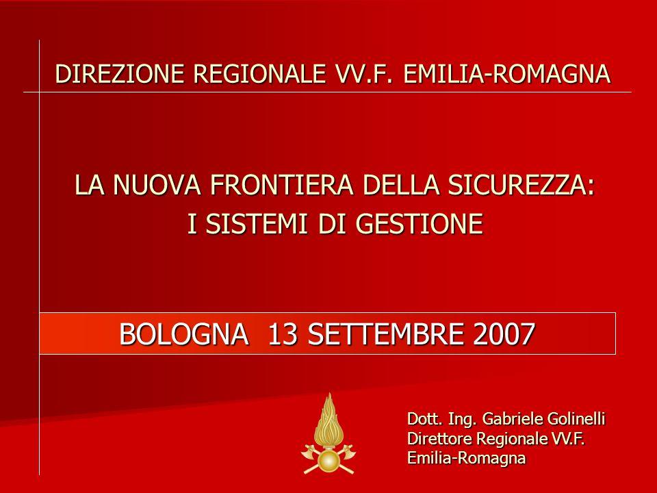 BOLOGNA 13 SETTEMBRE 2007 DIREZIONE REGIONALE VV.F. EMILIA-ROMAGNA LA NUOVA FRONTIERA DELLA SICUREZZA: I SISTEMI DI GESTIONE Dott. Ing. Gabriele Golin
