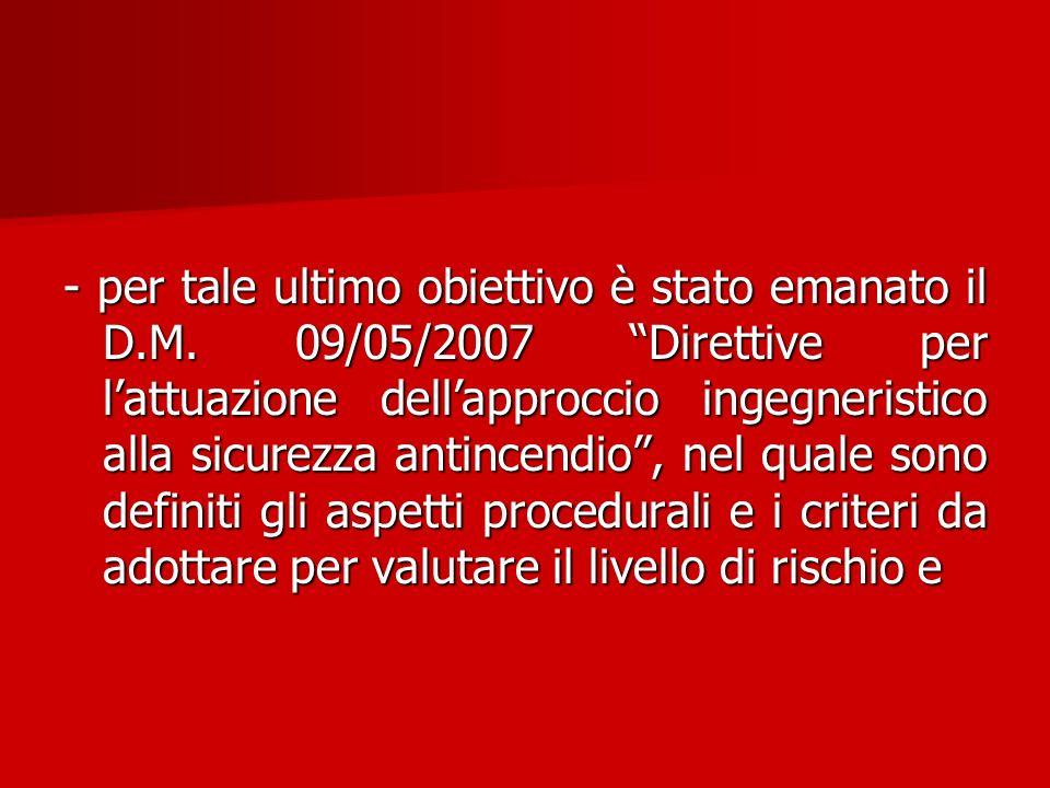 - per tale ultimo obiettivo è stato emanato il D.M. 09/05/2007 Direttive per lattuazione dellapproccio ingegneristico alla sicurezza antincendio, nel