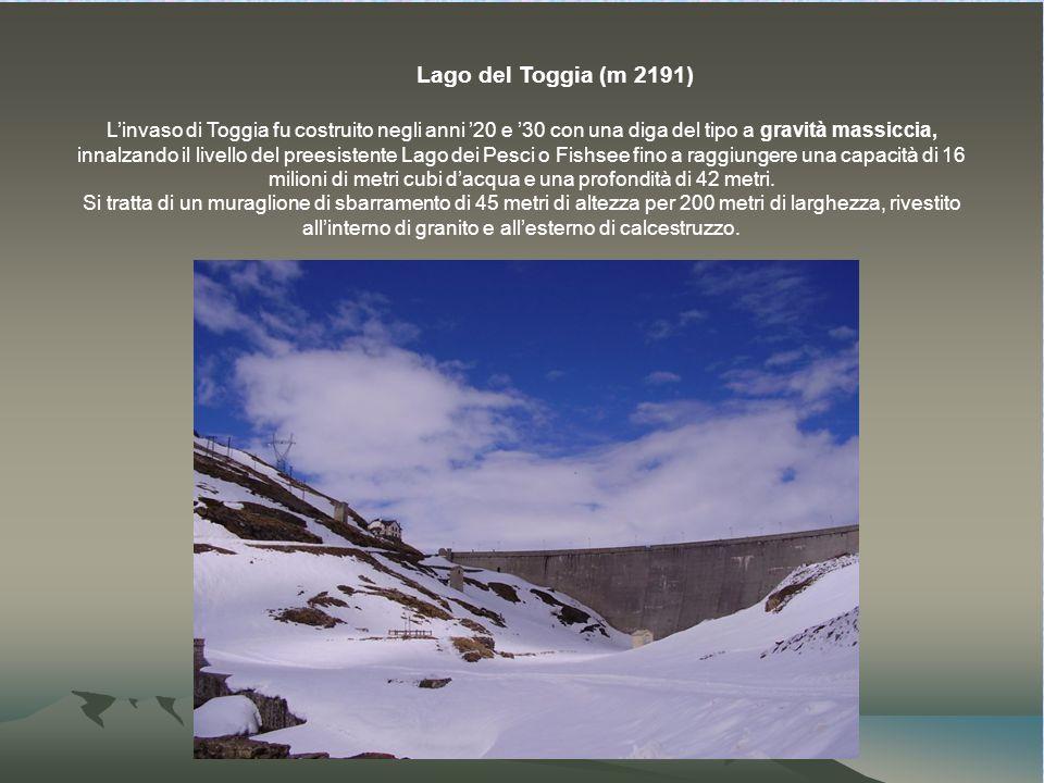Lago del Toggia (m 2191) Linvaso di Toggia fu costruito negli anni 20 e 30 con una diga del tipo a gravità massiccia, innalzando il livello del preesistente Lago dei Pesci o Fishsee fino a raggiungere una capacità di 16 milioni di metri cubi dacqua e una profondità di 42 metri.